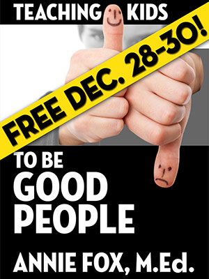 ''Teaching Kids to Be Good People'' by Annie Fox, M.Ed., FREE for December 28-30, 2012
